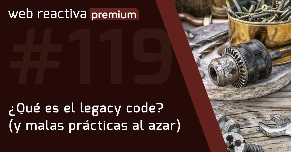 WRP 119. ¿Qué es el legacy code? (y malas prácticas al azar)