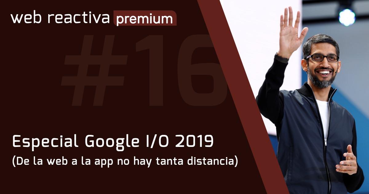 WRP 16. Especial Google I/O 2019 (De la web a la app no hay tanta distancia)