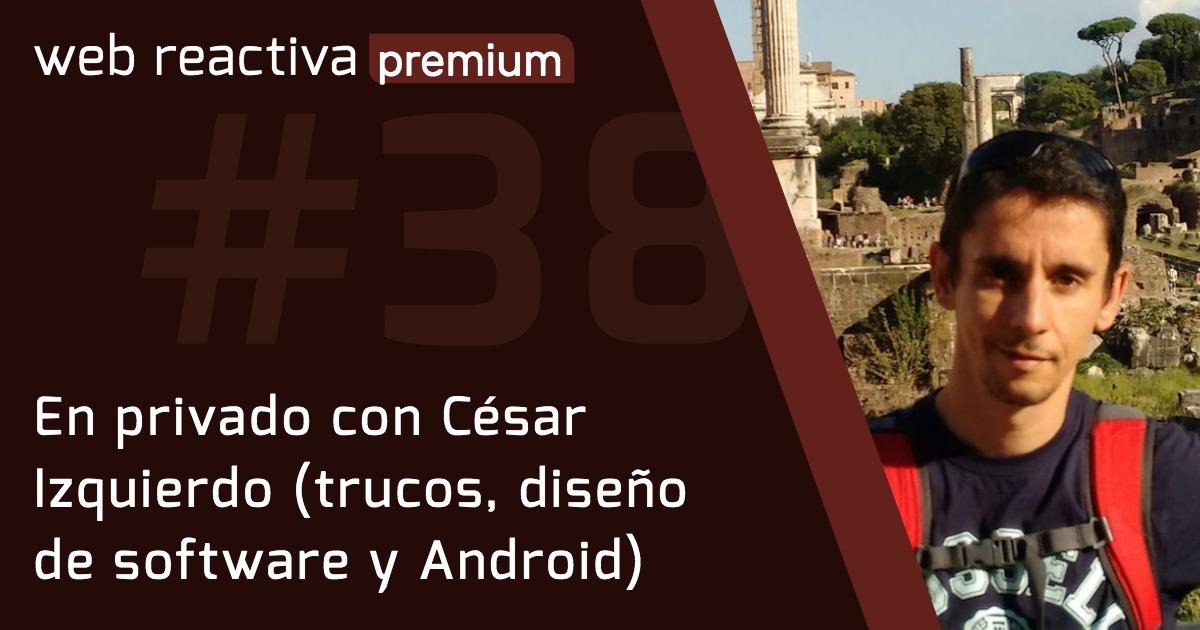 WRP 38. En privado con César Izquierdo (trucos, diseño de software y Android)